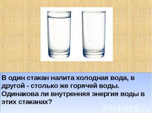 В один стакан налита холодная вода, в другой - столько же горячей воды. Одинаков