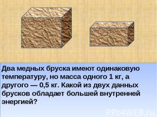 Два медных бруска имеют одинаковую температуру, но масса одного 1 кг, а другого