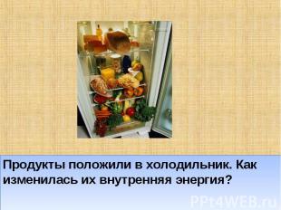 Продукты положили в холодильник. Как изменилась их внутренняя энергия?
