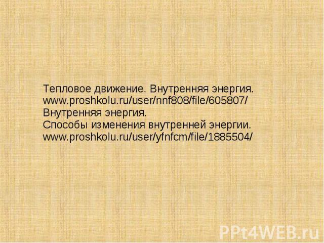 Тепловое движение. Внутренняя энергия.www.proshkolu.ru/user/nnf808/file/605807/Внутренняя энергия.Способы изменения внутренней энергии.www.proshkolu.ru/user/yfnfcm/file/1885504/