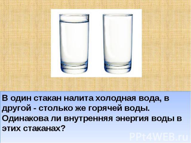В один стакан налита холодная вода, в другой - столько же горячей воды. Одинакова ли внутренняя энергия воды в этих стаканах?