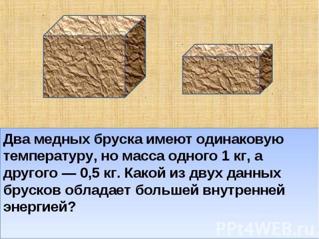 Два медных бруска имеют одинаковую температуру, но масса одного 1 кг, а другого — 0,5 кг. Какой из двух данных брусков обладает большей внутренней энергией?