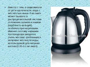 Вместе с тем, в зависимости от рН и щелочности, вода с жёсткостью выше 4 мг-экв/