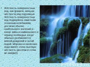 Жёсткость поверхностных вод, как правило, меньше жёсткости вод подземных. Жёстко