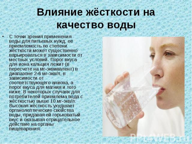 Влияние жёсткости на качество водыС точки зрения применения воды для питьевых нужд, ее приемлемость по степени жёсткости может существенно варьироваться в зависимости от местных условий. Порог вкуса для иона кальция лежит (в пересчете на мг-эквивале…