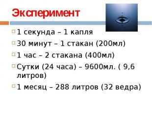 Эксперимент 1 секунда – 1 капля30 минут – 1 стакан (200мл)1 час – 2 стакана (400