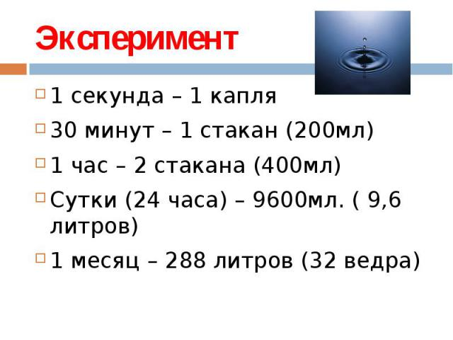 Эксперимент 1 секунда – 1 капля30 минут – 1 стакан (200мл)1 час – 2 стакана (400мл)Сутки (24 часа) – 9600мл. ( 9,6 литров)1 месяц – 288 литров (32 ведра)
