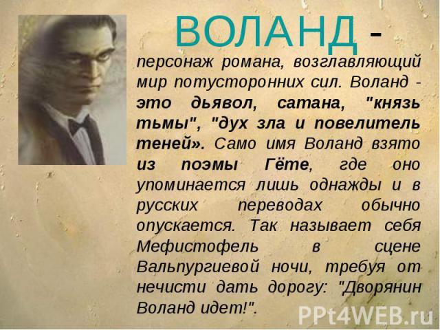 ВОЛАНД -персонаж романа, возглавляющий мир потусторонних сил. Воланд - это дьявол, сатана,