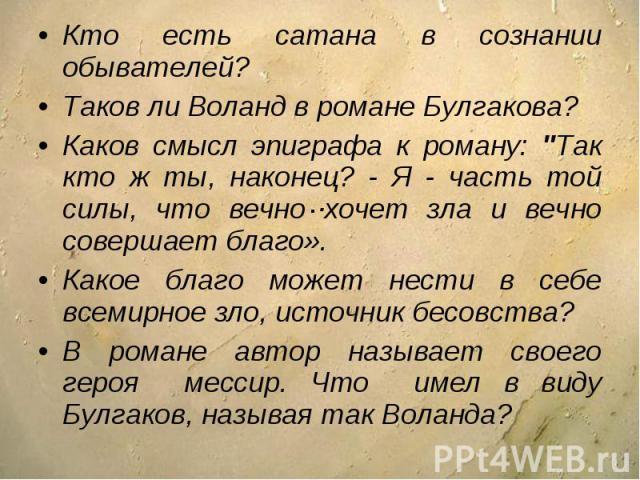 Кто есть сатана в сознании обывателей?Таков ли Воланд в романе Булгакова? Каков смысл эпиграфа к роману: