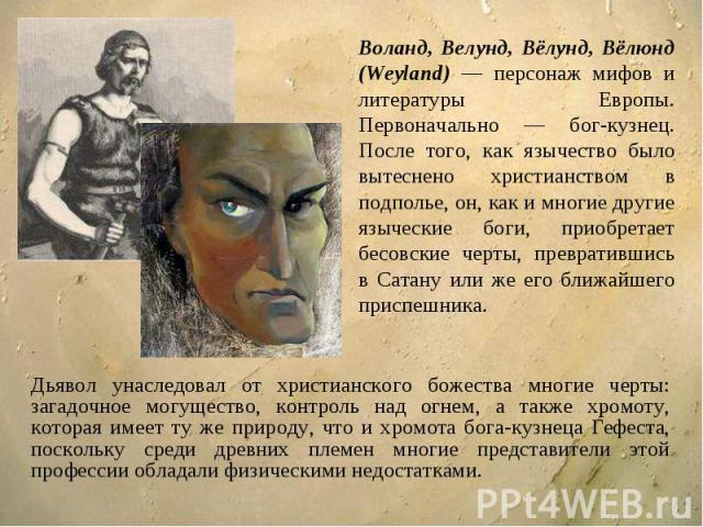 Воланд, Велунд, Вёлунд, Вёлюнд (Weyland) — персонаж мифов и литературы Европы. Первоначально — бог-кузнец. После того, как язычество было вытеснено христианством в подполье, он, как и многие другие языческие боги, приобретает бесовские черты, превра…