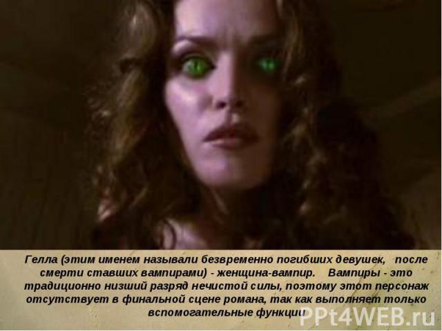 Гелла (этим именем называли безвременно погибших девушек, после смерти ставших вампирами) - женщина-вампир. Вампиры - это традиционно низший разряд нечистой силы, поэтому этот персонаж отсутствует в финальной сцене романа, так как выполняет только в…