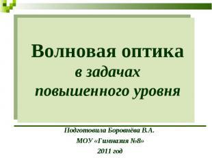 Волновая оптика в задачах повышенного уровня Подготовила Боровнёва В.А. МОУ «Гим