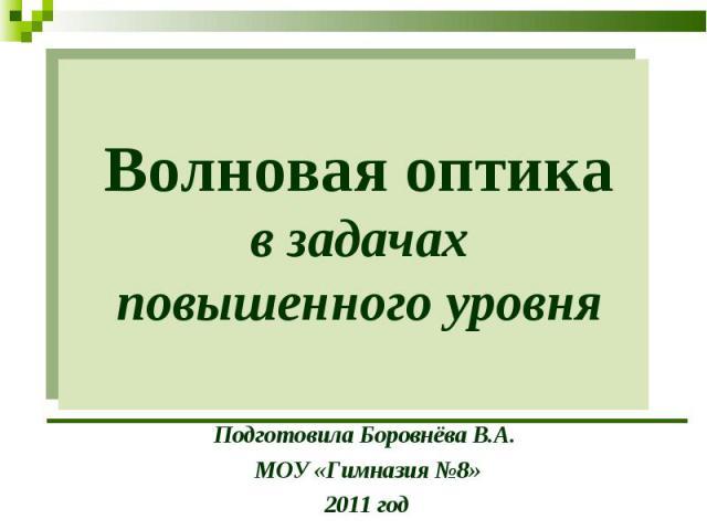 Волновая оптика в задачах повышенного уровня Подготовила Боровнёва В.А. МОУ «Гимназия №8»2011 год