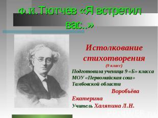 Ф.И.Тютчев «Я встретил вас..» Истолкование стихотворения (9 класс) Подготовила у