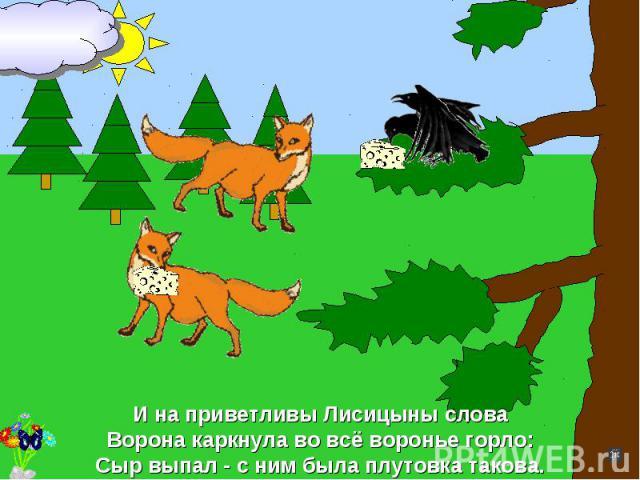 И на приветливы Лисицыны словаВорона каркнула во всё воронье горло:Сыр выпал - с ним была плутовка такова.