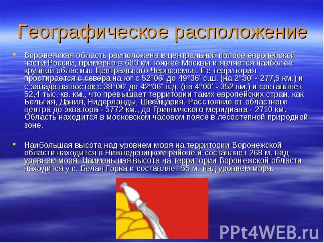 Географическое расположениеВоронежская область расположена в центральной полосе европейской части России, примерно в 600 км. южнее Москвы и является наиболее крупной областью Центрального Черноземья. Ее территория простирается с севера на юг с 52°06…