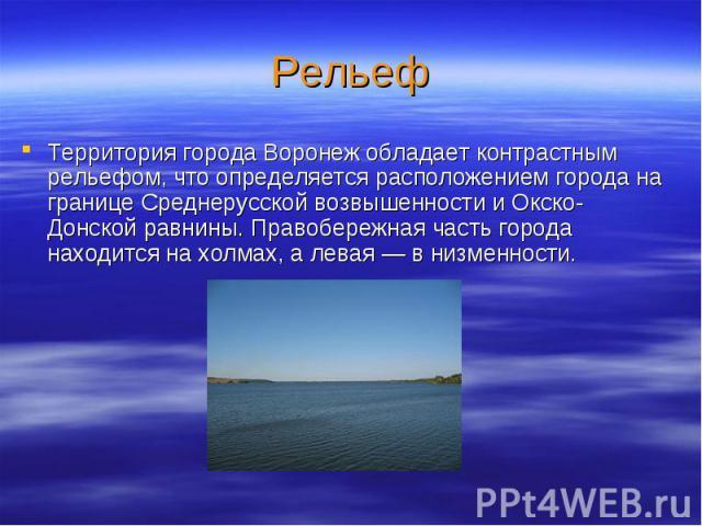 РельефТерритория города Воронеж обладает контрастным рельефом, что определяется расположением города на границе Среднерусской возвышенности и Окско-Донской равнины. Правобережная часть города находится на холмах, а левая — в низменности.