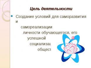 Цель деятельности Создание условий для саморазвития и самореализации личности об