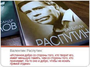 Валентин Распутин:«Истинное добро со стороны того, кто творит его, имеет меньшую