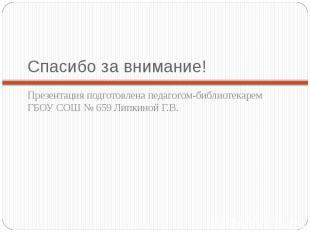Спасибо за внимание!Презентация подготовлена педагогом-библиотекарем ГБОУ СОШ №