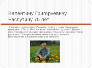 Валентину Григорьевичу Распутину 75 лет Валентин Григорьевич Распутин вошел в на