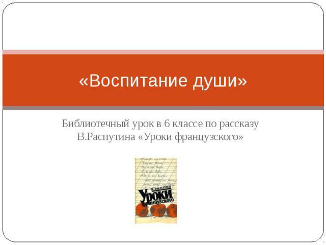 «Воспитание души» Библиотечный урок в 6 классе по рассказу В.Распутина «Уроки французского»
