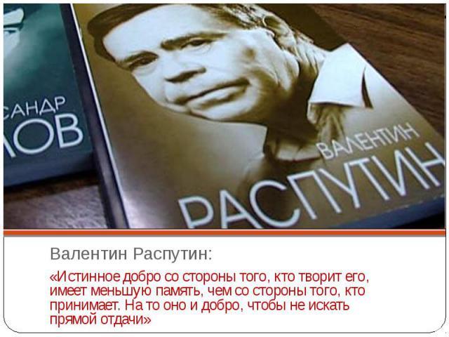 Валентин Распутин:«Истинное добро со стороны того, кто творит его, имеет меньшую память, чем со стороны того, кто принимает. На то оно и добро, чтобы не искать прямой отдачи»