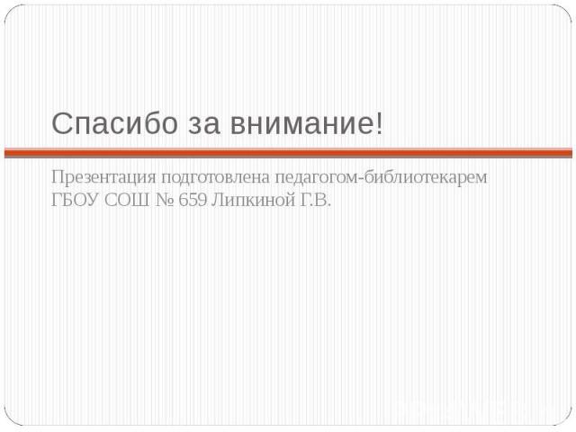 Спасибо за внимание!Презентация подготовлена педагогом-библиотекарем ГБОУ СОШ № 659 Липкиной Г.В.