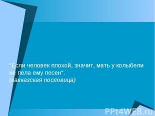 """""""Если человек плохой, значит, мать у колыбели не пела ему песен"""". (кавказская по"""