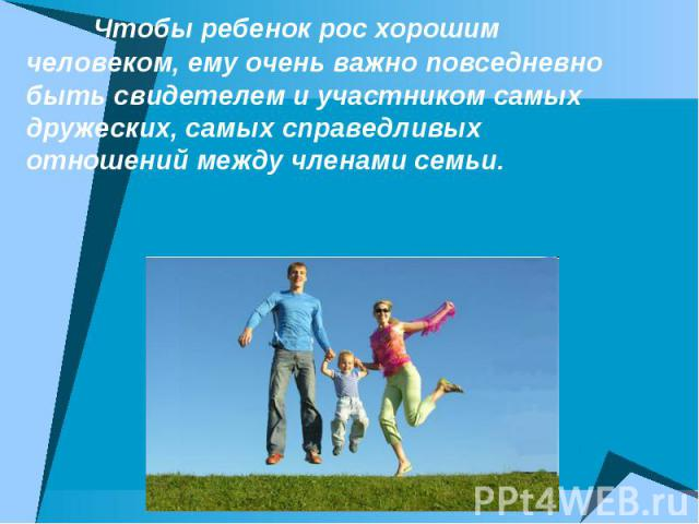 Чтобы ребенок рос хорошим человеком, ему очень важно повседневно быть свидетелем и участником самых дружеских, самых справедливых отношений между членами семьи.