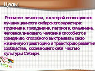 Цель: Развитие личности, в которой воплощаются лучшие ценности сибирского характ