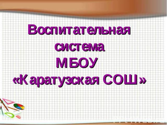 Воспитательная система МБОУ «Каратузская СОШ»