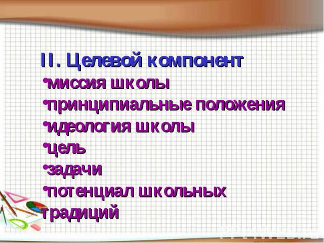 II. Целевой компонентмиссия школыпринципиальные положенияидеология школыцельзадачипотенциал школьных традиций