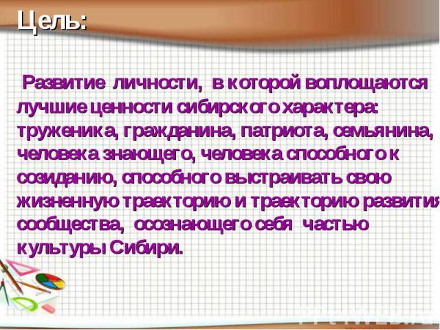 Цель: Развитие личности, в которой воплощаются лучшие ценности сибирского характера: труженика, гражданина, патриота, семьянина, человека знающего, человека способного к созиданию, способного выстраивать свою жизненную траекторию и траекторию развит…