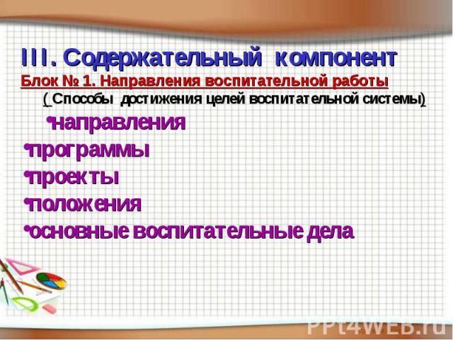 III. Содержательный компонентБлок № 1. Направления воспитательной работы( Способы достижения целей воспитательной системы)направления программы проектыположения основные воспитательные дела