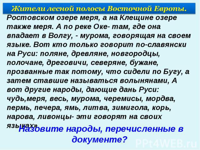 Жители лесной полосы Восточной Европы.« … А на Белоозере сидит весь, а на Ростовском озере меря, а на Клещине озере также меря. А по реке Оке- там, где она впадает в Волгу, - мурома, говорящая на своем языке. Вот кто только говорит по-славянски на Р…