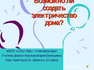 Возможно ли создать электричество дома? МБОУ «СОШ №8» г. Новочебоксарск Учитель