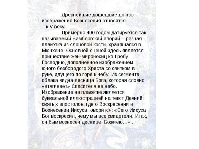 Древнейшие дошедшие до нас изображения Вознесения относятся к V веку. Примерно 400 годом датируется так называемый Бамбергский аворий – резная плакетка из слоновой кости, хранящаяся в Мюнхене. Основной сценой здесь является пришествие жен-мироносиц …