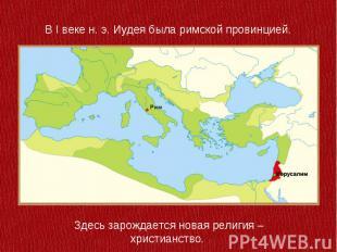 В I веке н. э. Иудея была римской провинцией. Здесь зарождается новая религия –