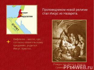 Проповедником новой религии стал Иисус из Назарета.Вифлеем – место, где, согласн