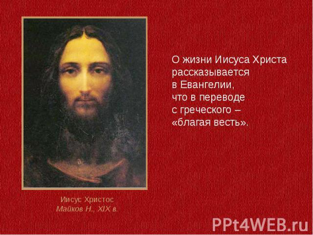 О жизни Иисуса Христа рассказывается в Евангелии, что в переводе с греческого – «благая весть».Иисус ХристосМайков Н., XIX в.