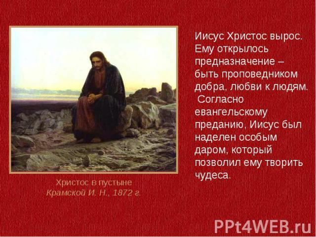 Иисус Христос вырос.Ему открылось предназначение – быть проповедником добра, любви к людям. Согласно евангельскому преданию, Иисус был наделен особым даром, который позволил ему творить чудеса.Христос в пустынеКрамской И. Н., 1872 г.