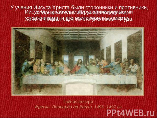 Иисус был схвачен в Иерусалиме римскими стражниками, и его приговорили к смерти.У учения Иисуса Христа были сторонники и противники, которые хотели гибели проповедника. Христа предал один из его учеников – Иуда.Тайная вечеря Фреска. Леонардо да Винч…
