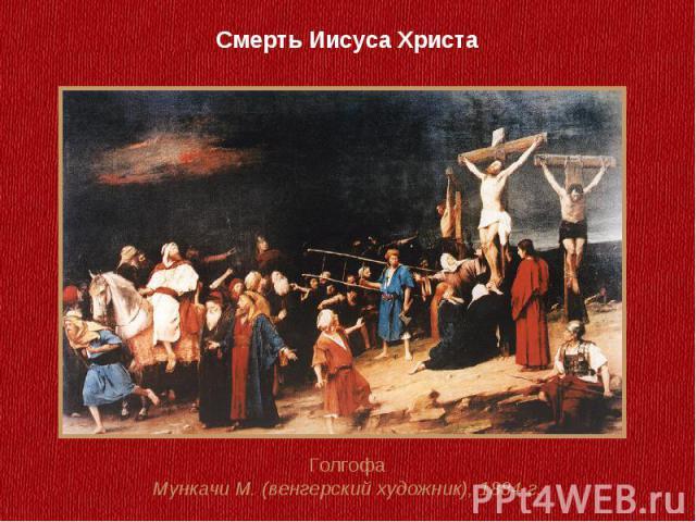 Смерть Иисуса ХристаГолгофаМункачи М. (венгерский художник), 1884 г.