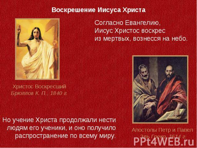 Воскрешение Иисуса ХристаСогласно Евангелию, Иисус Христос воскрес из мертвых, вознесся на небо.Но учение Христа продолжали нести людям его ученики, и оно получило распространение по всему миру.