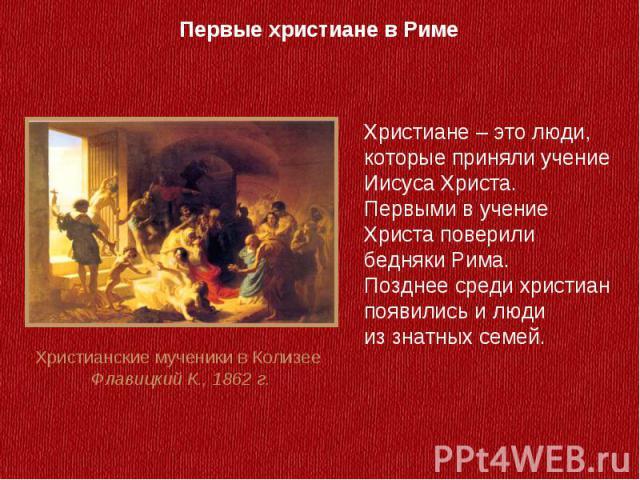 Первые христиане в РимеХристиане – это люди, которые приняли учение Иисуса Христа. Первыми в учение Христа поверили бедняки Рима. Позднее среди христиан появились и люди из знатных семей.