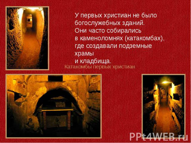 У первых христиан не было богослужебных зданий. Они часто собирались в каменоломнях (катакомбах), где создавали подземные храмыи кладбища.