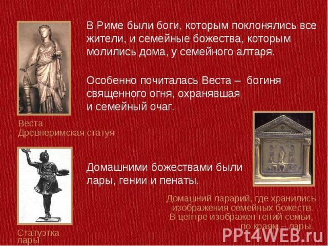В Риме были боги, которым поклонялись все жители, и семейные божества, которым молились дома, у семейного алтаря. Особенно почиталась Веста – богиня cвященного огня, охранявшая и семейный очаг. Домашними божествами были лары, гении и пенаты.Домашний…