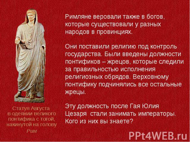 Римляне веровали также в богов, которые существовали у разных народов в провинциях.Они поставили религию под контроль государства. Были введены должности понтификов – жрецов, которые следили за правильностью исполнения религиозных обрядов. Верховном…