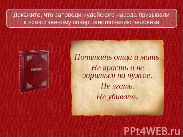Докажите, что заповеди иудейского народа призывали к нравственному совершенствованию человека.Почитать отца и мать.Не красть и не зариться на чужое.Не лгать.Не убивать.